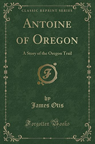 9781331031734: Antoine of Oregon: A Story of the Oregon Trail (Classic Reprint)