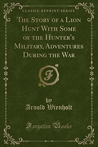 9781331059851: The Story of a Lion Hunt With Some of the Hunter's Military, Adventures During the War (Classic Reprint)