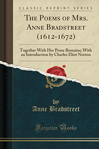 9781331070566: The Poems of Mrs. Anne Bradstreet (1612-1672): Together With Her Prose Remains; With an Introduction by Charles Eliot Norton (Classic Reprint)