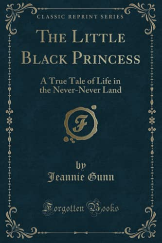 The Little Black Princess: A True Tale of Life in the Never-Never Land (Classic Reprint): Gunn, ...