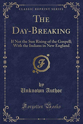 The Day-Breaking: If Not the Sun Rising of the Gospell; With the Indians in New England (Classic ...