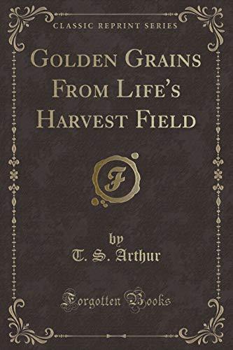 Golden Grains from Life s Harvest Field: T S Arthur