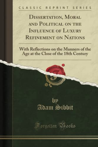 9781331187257: Dissertation, Moral and Political on the Influence of Luxury Refinement on Nations: With Reflections on the Manners of the Age at the Close of the 18th Century (Classic Reprint)