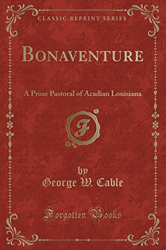 Bonaventure: A Prose Pastoral of Acadian Louisiana: George W Cable