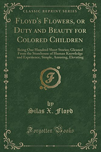 9781331209867: Floyd's Flowers, or Duty and Beauty for Colored Children: Being One Hundred Short Stories; Gleaned From the Storehouse of Human Knowledge and Experience; Simple, Amusing, Elevating (Classic Reprint)
