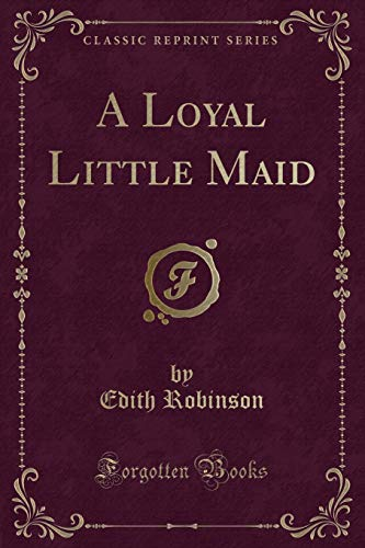 A Loyal Little Maid (Classic Reprint) (Paperback): Edith Robinson