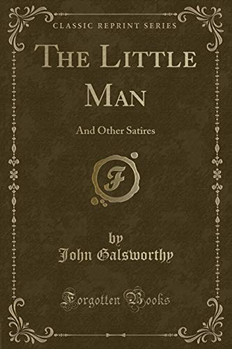 The Little Man: And Other Satires (Classic Reprint): Galsworthy, John