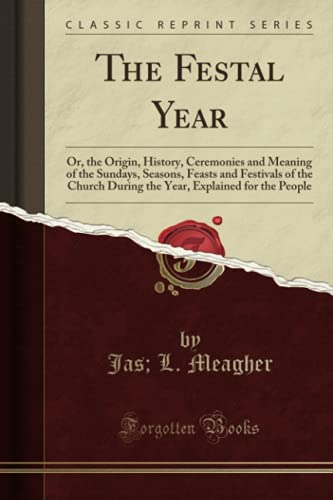 9781331250586: The Festal Year: Or, the Origin, History, Ceremonies and Meaning of the Sundays, Seasons, Feasts and Festivals of the Church During the Year, Explained for the People (Classic Reprint)