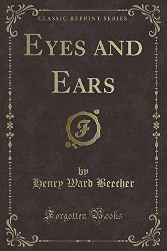 Eyes and Ears (Classic Reprint) (Paperback): Henry Ward Beecher