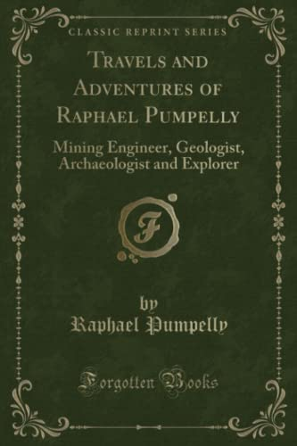 Travels and Adventures of Raphael Pumpelly: Mining Engineer, Geologist, Archaeologist and Explorer ...