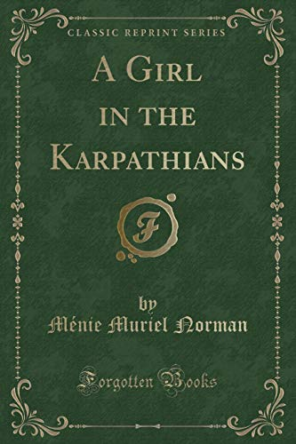 A Girl in the Karpathians (Classic Reprint): Menie Muriel Norman