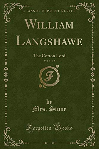 William Langshawe, Vol. 1 of 2: The Cotton Lord (Classic Reprint): Stone, Mrs.