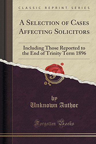 9781331394358: A Selection of Cases Affecting Solicitors: Including Those Reported to the End of Trinity Term 1896 (Classic Reprint)
