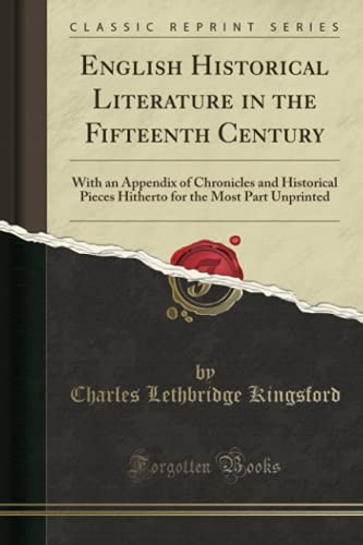 9781331411789: English Historical Literature in the Fifteenth Century: With an Appendix of Chronicles and Historical Pieces Hitherto for the Most Part Unprinted (Cla