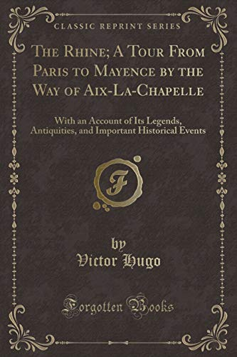 9781331455288: The Rhine; A Tour From Paris to Mayence by the Way of Aix-La-Chapelle: With an Account of Its Legends, Antiquities, and Important Historical Events (Classic Reprint)