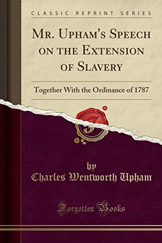 9781331460121: Mr. Upham's Speech on the Extension of Slavery: Together With the Ordinance of 1787 (Classic Reprint)