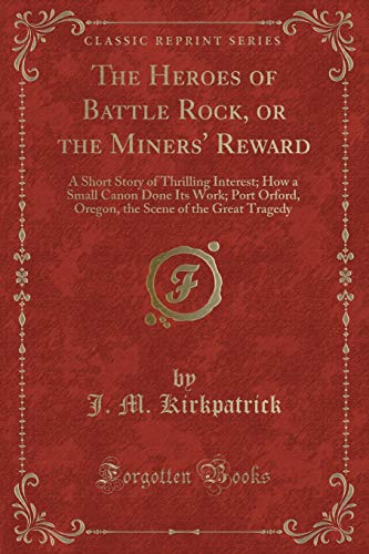 9781331473480: The Heroes of Battle Rock, or the Miners' Reward: A Short Story of Thrilling Interest; How a Small Canon Done Its Work; Port Orford, Oregon, the Scene of the Great Tragedy (Classic Reprint)