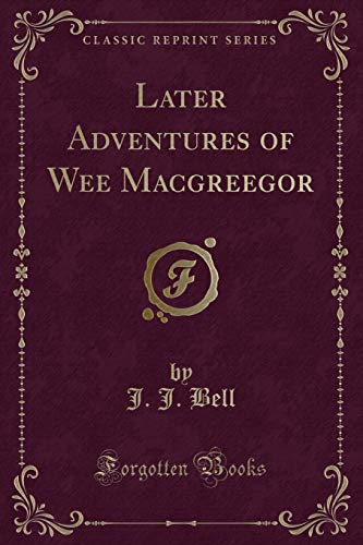 Later Adventures of Wee Macgreegor (Classic Reprint): J J Bell