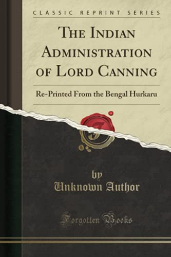 The Indian Administration of Lord Canning: Re-Printed From the Bengal Hurkaru (Classic Reprint): ...