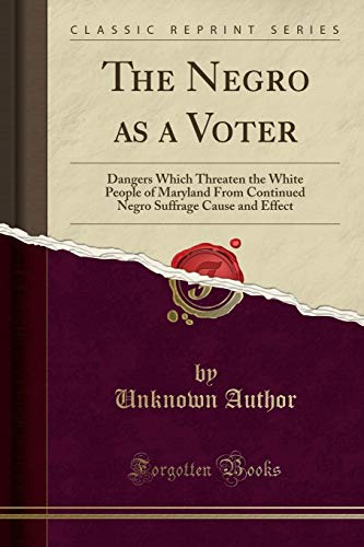 9781331489535: The Negro as a Voter: Dangers Which Threaten the White People of Maryland From Continued Negro Suffrage Cause and Effect (Classic Reprint)