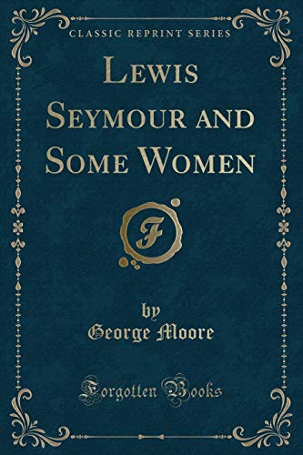 Lewis Seymour and Some Women (Classic Reprint): George Moore