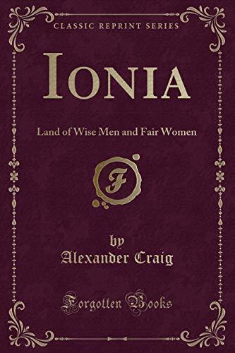 Ionia: Land of Wise Men and Fair Women (Classic Reprint): Craig, Alexander