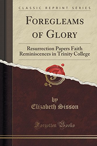 9781331517405: Foregleams of Glory: Resurrection Papers Faith Reminiscences in Trinity College (Classic Reprint)