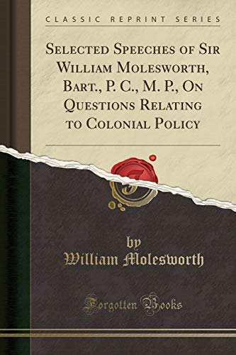 Selected Speeches of Sir William Molesworth, Bart.,: William Molesworth