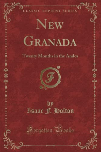 New Granada: Twenty Months in the Andes (Classic Reprint): Isaac F. Holton