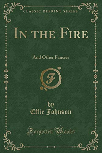 In the Fire: And Other Fancies (Classic: Effie Johnson