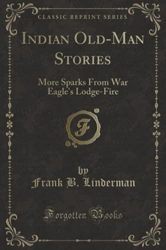 Indian Old-Man Stories: More Sparks From War: Linderman, Frank B.