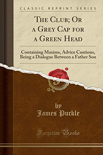 9781331555759: The Club; Or a Grey Cap for a Green Head: Containing Maxims, Advice Cautions, Being a Dialogue Between a Father Son (Classic Reprint)