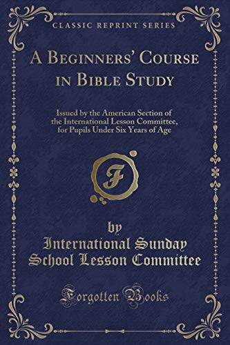 9781331570189: A Beginners' Course in Bible Study: Issued by the American Section of the International Lesson Committee, for Pupils Under Six Years of Age (Classic Reprint)