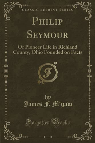 9781331587477: Philip Seymour: Or Pioneer Life in Richland County, Ohio Founded on Facts (Classic Reprint)