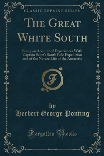9781331599593: The Great White South: Being an Account of Experiences With Captain Scott's South Pole Expedition and of the Nature Life of the Antarctic (Classic Reprint)