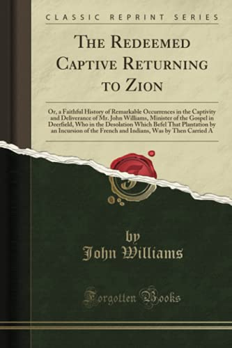 9781331600411: The Redeemed Captive Returning to Zion: Or, a Faithful History of Remarkable Occurrences in the Captivity and Deliverance of Mr. John Williams, ... That Plantation by an Incursion of the F