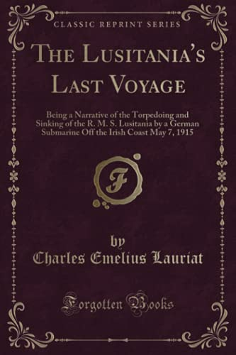 9781331607892: The Lusitania's Last Voyage: Being a Narrative of the Torpedoing and Sinking of the R. M. S. Lusitania by a German Submarine Off the Irish Coast May 7, 1915 (Classic Reprint)