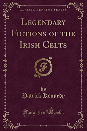 Legendary Fictions of the Irish Celts (Classic: Kennedy, Patrick