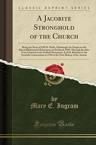 9781331645696: A Jacobite Stronghold of the Church: Being the Story of Old St. Paul's, Edinburgh: Its Origin on the Disestablishment of Episcopacy in Scotland, 1689, ... Relation to the Scottish Consecration in 1