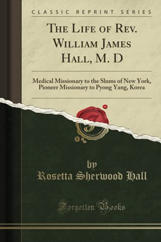 9781331649854: The Life of Rev. William James Hall, M. D: Medical Missionary to the Slums of New York, Pioneer Missionary to Pyong Yang, Korea (Classic Reprint)