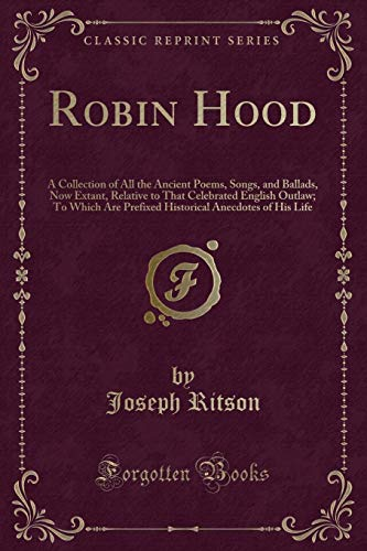9781331661412: Robin Hood: A Collection of All the Ancient Poems, Songs, and Ballads, Now Extant, Relative to That Celebrated English Outlaw; To Which Are Prefixed Historical Anecdotes of His Life (Classic Reprint)