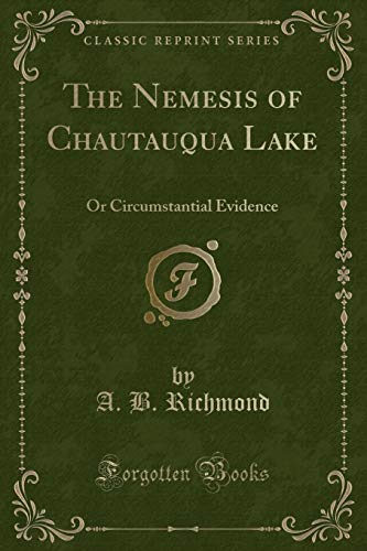 The Nemesis of Chautauqua Lake: Or Circumstantial Evidence (Classic Reprint): Richmond, A. B.
