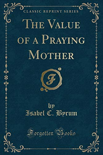 9781331673446: The Value of a Praying Mother (Classic Reprint)