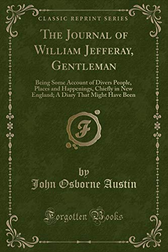9781331723974: The Journal of William Jefferay, Gentleman: Being Some Account of Divers People, Places and Happenings, Chiefly in New England; A Diary That Might Have Been (Classic Reprint)