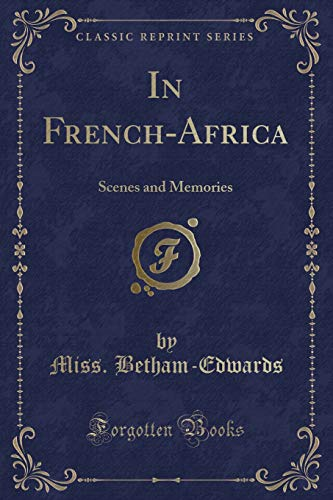 In French-Africa: Scenes and Memories (Classic Reprint): Miss Betham-Edwards