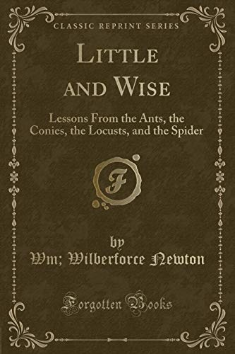 9781331801702: Little and Wise: Lessons From the Ants, the Conies, the Locusts, and the Spider (Classic Reprint)