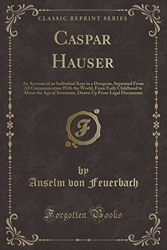 9781331829980: Caspar Hauser: An Account of an Individual Kept in a Dungeon, Separated From All Communication With the World, From Early Childhood to About the Age ... Up From Legal Documents (Classic Reprint)