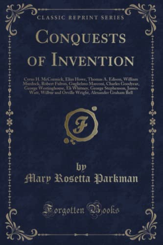 9781331835608: Conquests of Invention: Cyrus H. McCormick, Elias Howe, Thomas A. Edison, William Murdock, Robert Fulton, Guglielmo Marconi, Charles Goodyear, George ... and Orville Wright, Alexander Graham Bel