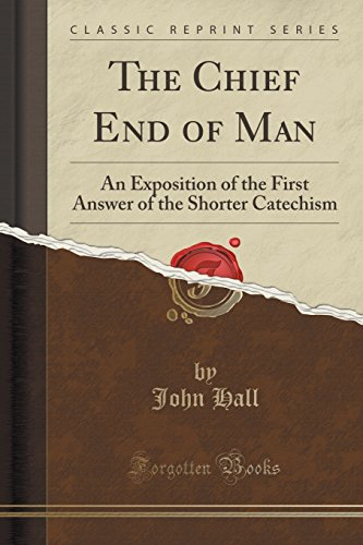 The Chief End of Man: An Exposition of the First Answer of the Shorter Catechism (Classic Reprint):...