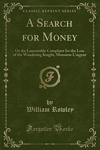 A Search for Money: Or the Lamentable: William Rowley